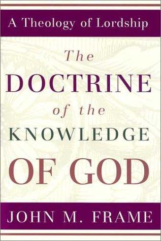 Doctrine of the Knowledge of God: A Theology of Lordship by Frame, John M.