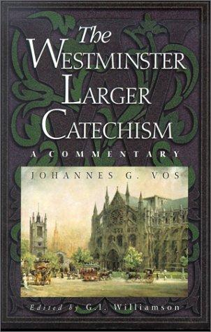 Westminster Larger Catechism: Commentary by Vos, Johannes G.