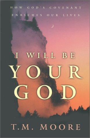 I Will Be Your God: How God's Covenant Enriches Our Lives by Moore, T. M.