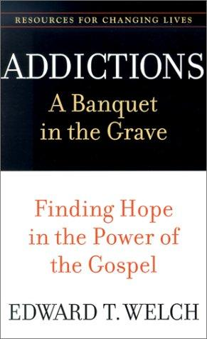 Addictions: A Banquet in the Grave by Welch, Edward T.