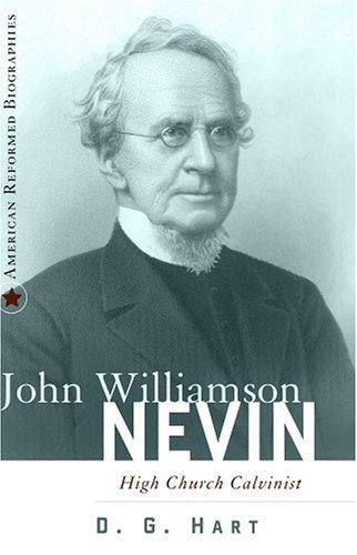John Williamson Nevin:High Church Calvinist by Hart, D. G.