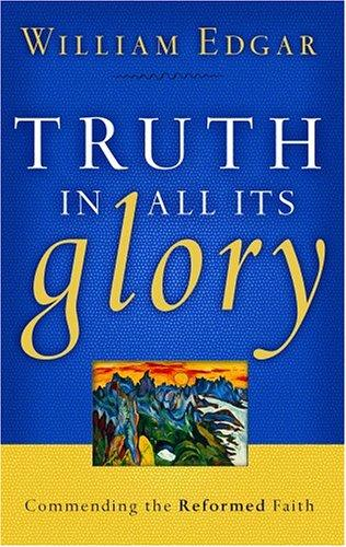 Truth in All Its Glory:Commending the Reformed Faith by Edgar, William