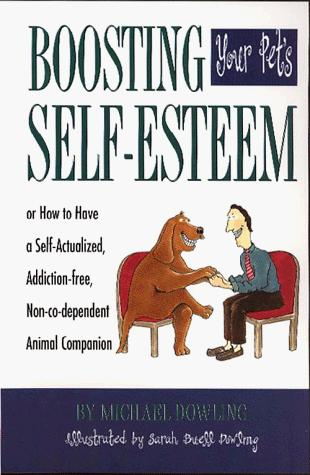 Boosting your pet's self-esteem, or, How to have a self-actualized, addiction-free, non-co-dependent animal companion by Michael James Dowling