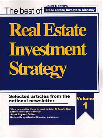 Real Estate Investment Strategy, Selected Articles from the National Newsletter, Volume 1 of 3 by John T. Reed