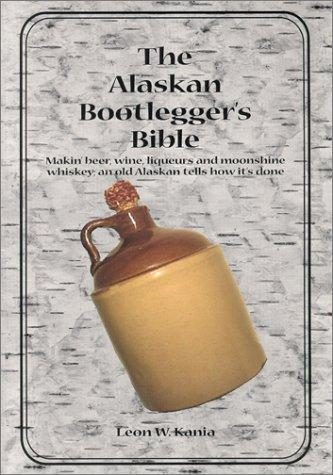 The Alaskan bootlegger's bible by Leon W. Kania