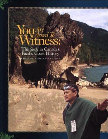 You Are Asked To Witness:  The Sto:lo in Canada's Pacific Coast History by Keith Thor Carlson