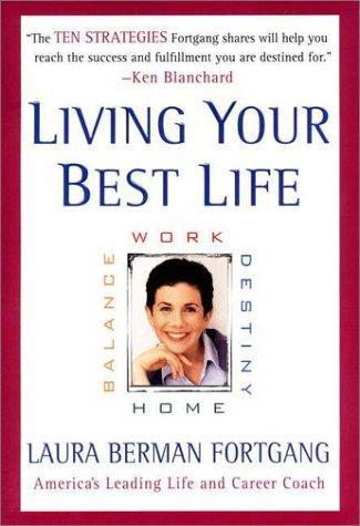 Living Your Best Life : Work, Home, Balance, Destiny by Laura Berman Fortgang
