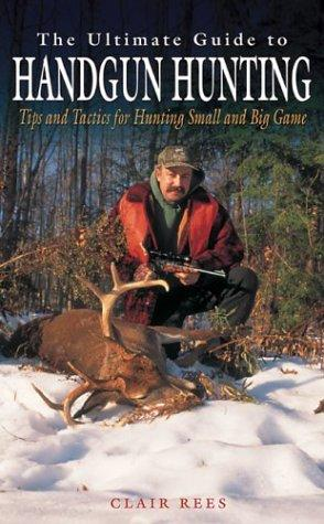 The ultimate guide to handgun hunting by Clair F. Rees