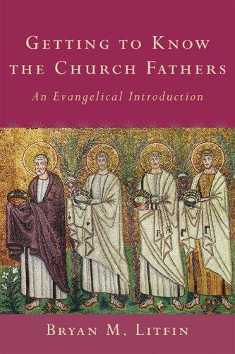 Getting to Know the Church Fathers An Evangelical Introduction by Litfin, Bryan M.