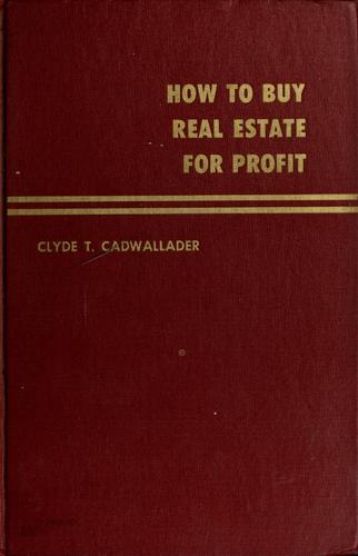 How to buy real estate for profit by Clyde T. Cadwallader