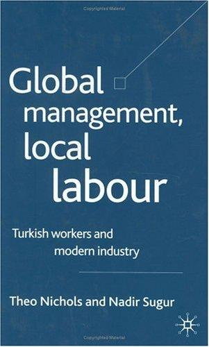 GLOBAL MANAGEMENT, LOCAL LABOUR: TURKISH WORKERS AND MODERN INDUSTRY by THEO NICHOLS