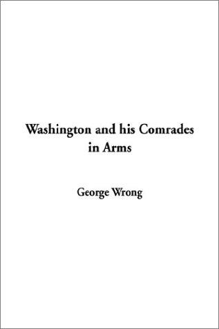 Washington and His Comrades in Arms by George M. Wrong
