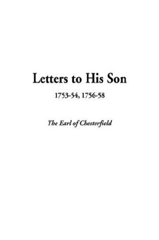 Letters to His Son, 1753-54, 1756-58 by Philip Dormer Stanhope, 4th Earl of Chesterfield