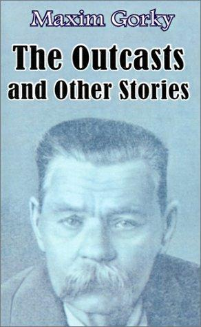 The outcasts, and other stories by Maksim Gorky