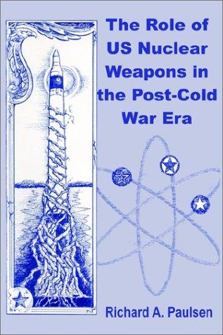 The role of US nuclear weapons in the post-Cold War era by Richard A. Paulsen