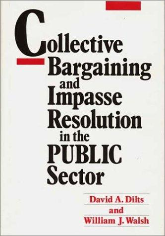 Collective bargaining and impasse resolution in the public sector by David A. Dilts
