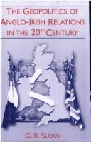 The geopolitics of Anglo-Irish relations in the twentieth century by G. R. Sloan