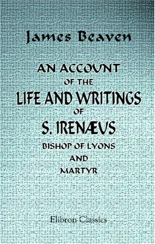 An Account of the Life and Writings of S. Irenæus, Bishop of Lyons and Martyr by James Beaven