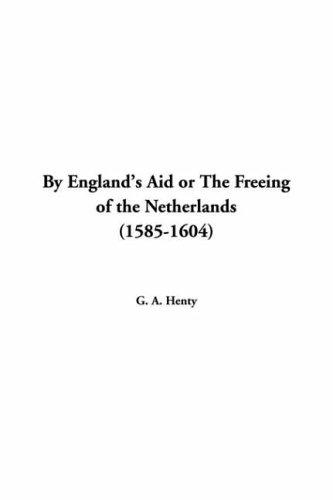 By England's Aid or the Freeing of the Netherlands 1585-1604