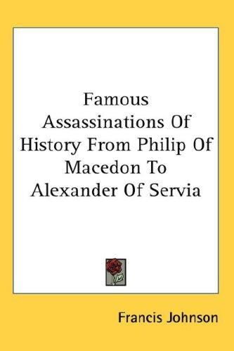 Famous Assassinations of History from Philip of Macedon to Alexander of Servia by Francis Johnson