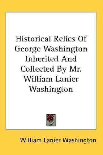 Historical Relics of George Washington Inherited And Collected by Mr. William Lanier Washington by William Lanier Washington