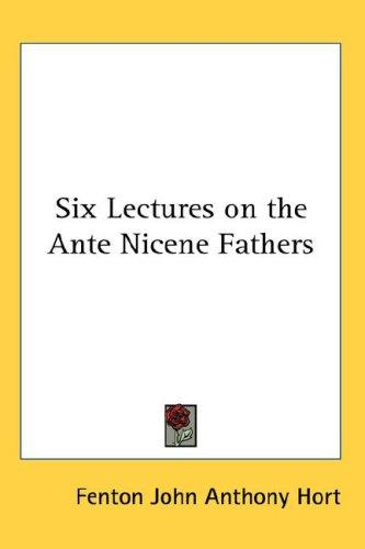 Six lectures on the ante-Nicene fathers by Fenton John Anthony Hort