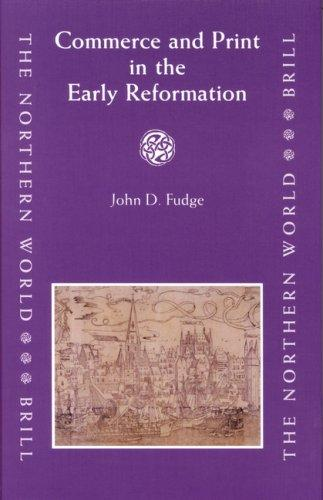 Commerce and Print in the Early Reformation (The Northern World) by John D. Fudge