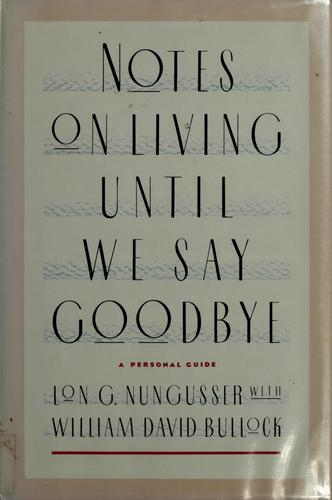 Notes on living until we say goodbye by Lon G. Nungesser