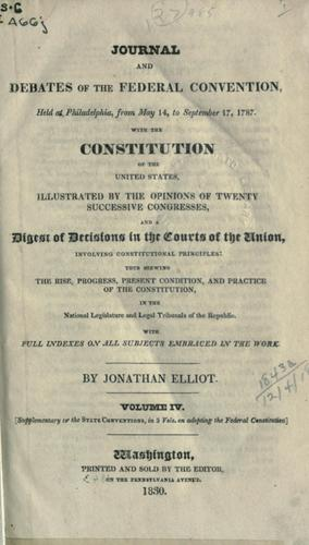 Journal and debates of the Federal Convention, held at Philadelphia, from May 14, to September 17, 1787 by Jonathan Elliot