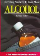 Everything You Need to Know About Alcohol by Barbara Taylor